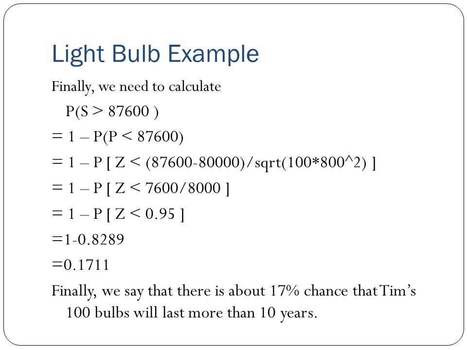 Light Bulb Example Finally, we need to calculate P(S > 87600 ) = 1 – P(P < 87600) = 1 – P [ Z < (87600-80000)/sqrt(100*800^2) ] = 1 – P [ Z < 7600/8000 ] = 1 – P [ Z < 0.95 ] =1-0.8289 =0.1711 Finally, we say that there is about 17% chance that Tim's 100 bulbs will last more than 10 years.
