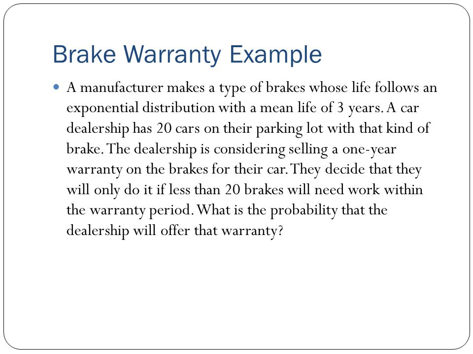 Brake Warranty Example A manufacturer makes a type of brakes whose life follows an exponential distribution with a mean life of 3 years.