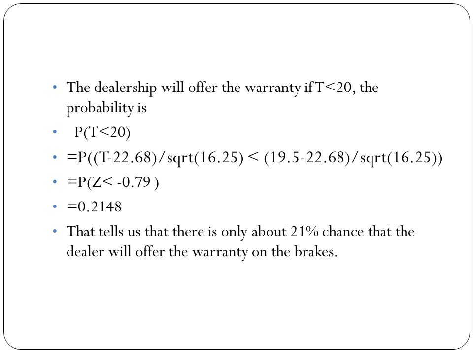 The dealership will offer the warranty if T<20, the probability is P(T<20) = P((T-22.68)/sqrt(16.25) < (19.5-22.68)/sqrt(16.25)) =P(Z< -0.79 ) =0.2148 That tells us that there is only about 21% chance that the dealer will offer the warranty on the brakes.