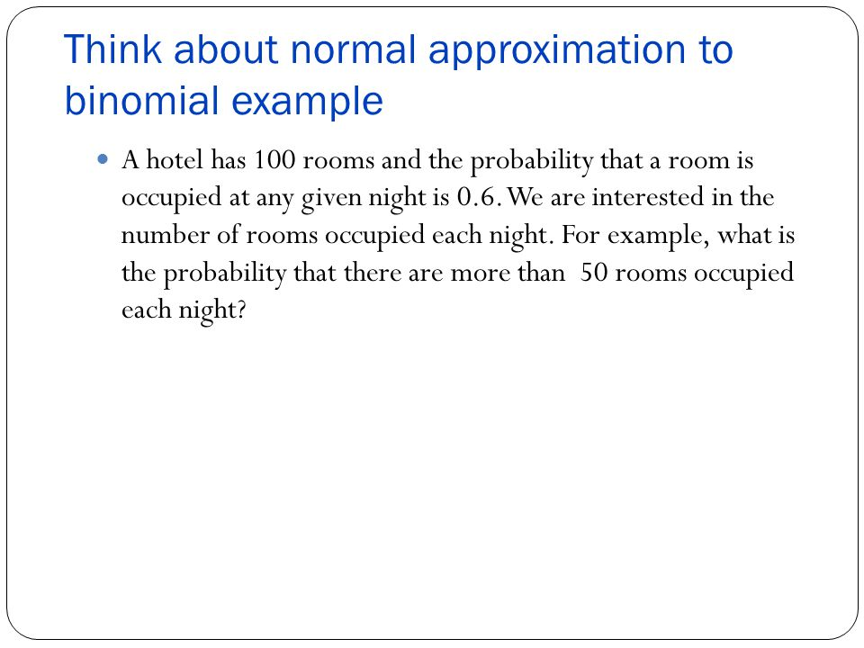 Think about normal approximation to binomial example A hotel has 100 rooms and the probability that a room is occupied at any given night is 0.6.