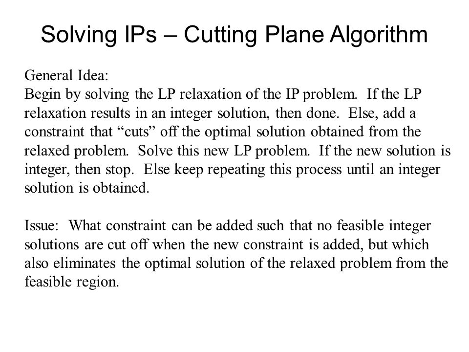 Solving IPs – Cutting Plane Algorithm General Idea: Begin by solving the LP relaxation of the IP problem.