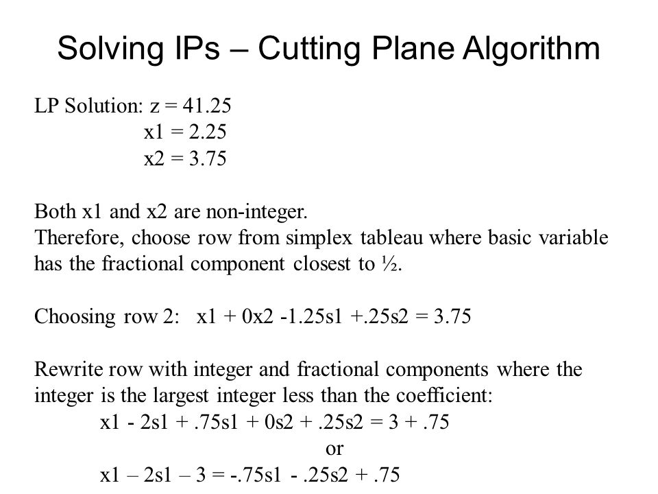 Solving IPs – Cutting Plane Algorithm LP Solution: z = 41.25 x1 = 2.25 x2 = 3.75 Both x1 and x2 are non-integer.