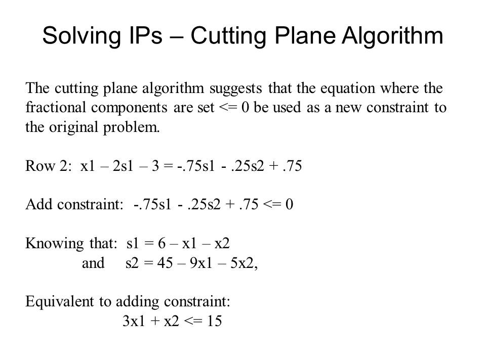 Solving IPs – Cutting Plane Algorithm The cutting plane algorithm suggests that the equation where the fractional components are set <= 0 be used as a new constraint to the original problem.