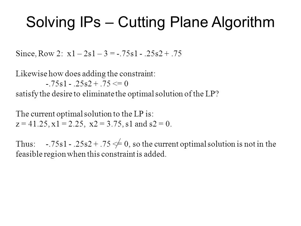 Solving IPs – Cutting Plane Algorithm Since, Row 2: x1 – 2s1 – 3 = -.75s1 -.25s2 +.75 Likewise how does adding the constraint: -.75s1 -.25s2 +.75 <= 0 satisfy the desire to eliminate the optimal solution of the LP.