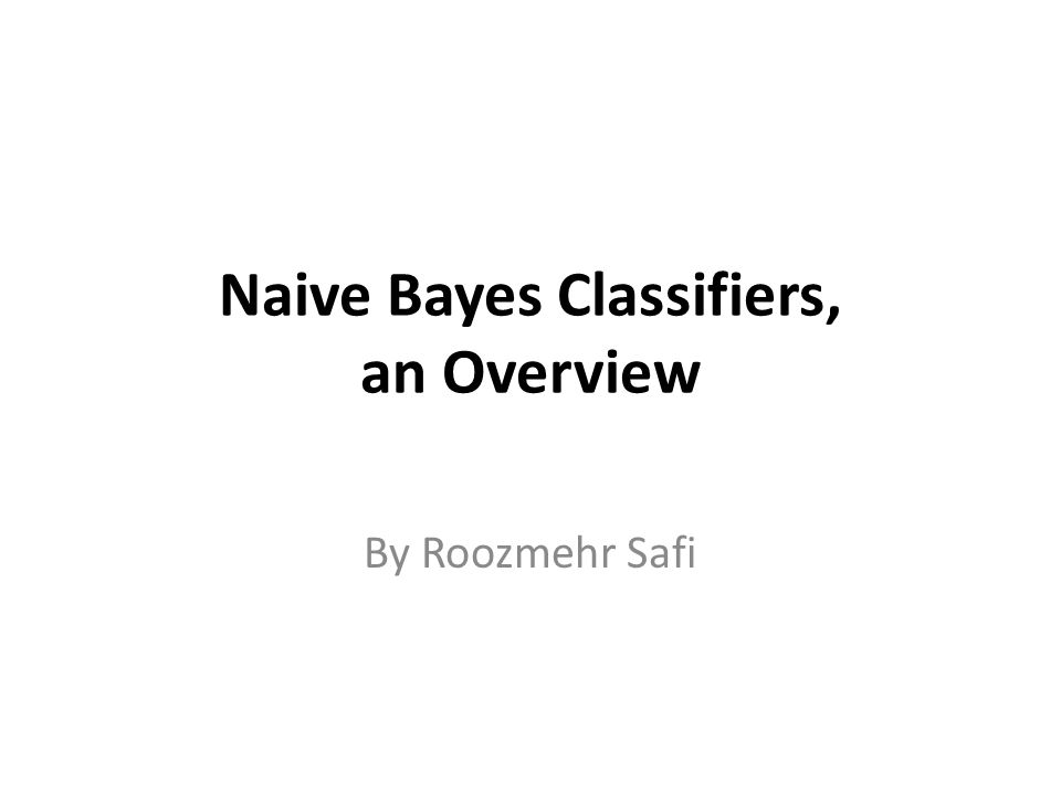 Naive Bayes Classifiers, an Overview By Roozmehr Safi