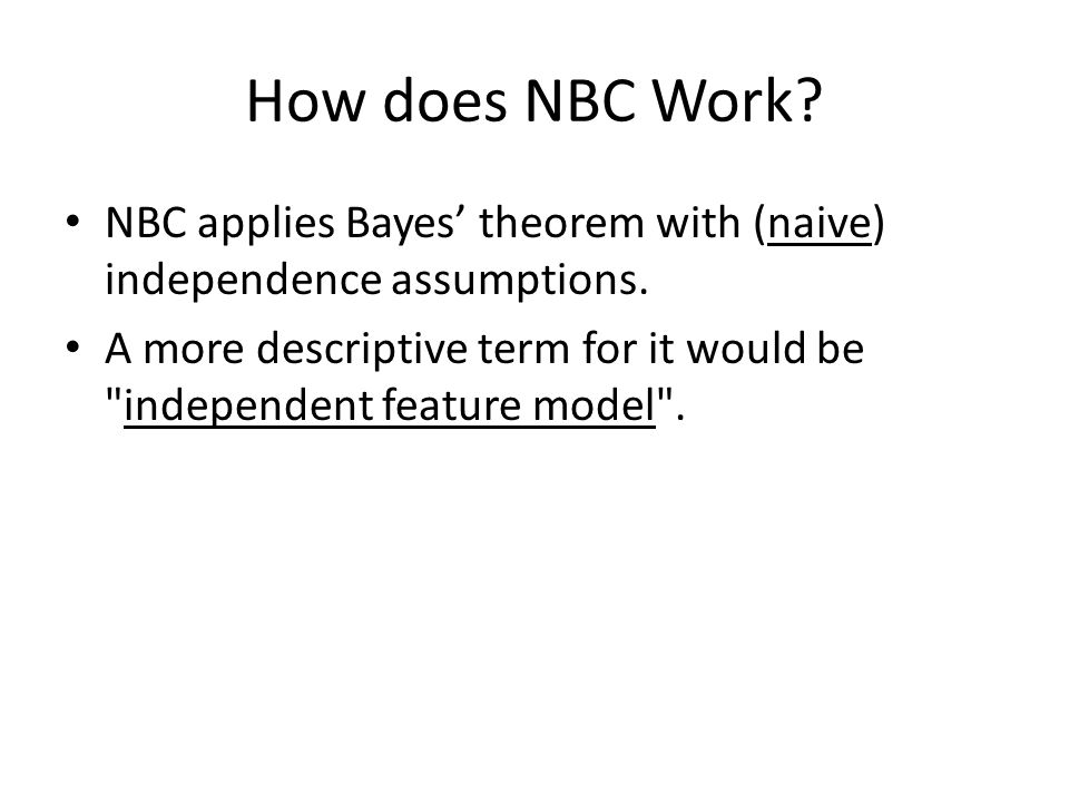 How does NBC Work. NBC applies Bayes' theorem with (naive) independence assumptions.
