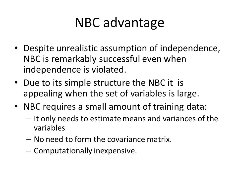 NBC advantage Despite unrealistic assumption of independence, NBC is remarkably successful even when independence is violated.