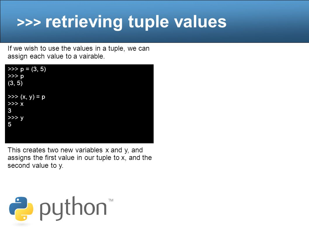 >>> retrieving tuple values If we wish to use the values in a tuple, we can assign each value to a vairable.