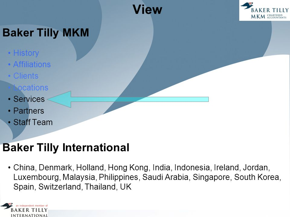 View Baker Tilly MKM History Affiliations Clients Locations Services Partners Staff Team Baker Tilly International China, Denmark, Holland, Hong Kong, India, Indonesia, Ireland, Jordan, Luxembourg, Malaysia, Philippines, Saudi Arabia, Singapore, South Korea, Spain, Switzerland, Thailand, UK