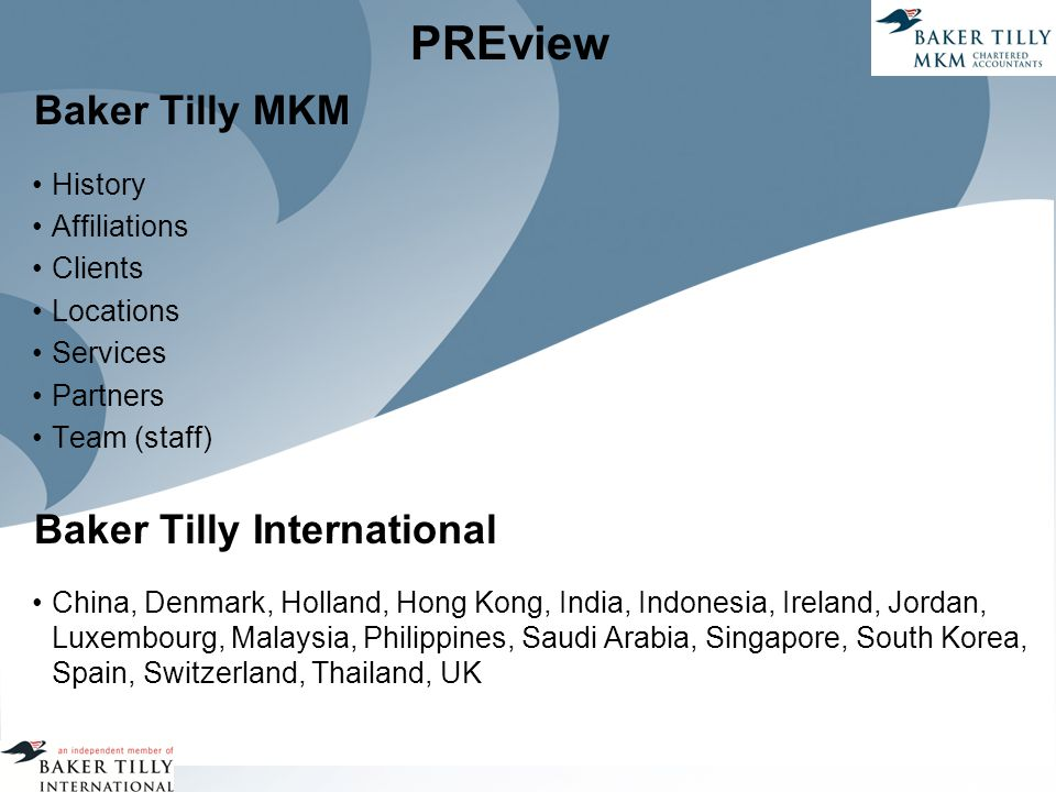 PREview Baker Tilly MKM History Affiliations Clients Locations Services Partners Team (staff) Baker Tilly International China, Denmark, Holland, Hong Kong, India, Indonesia, Ireland, Jordan, Luxembourg, Malaysia, Philippines, Saudi Arabia, Singapore, South Korea, Spain, Switzerland, Thailand, UK