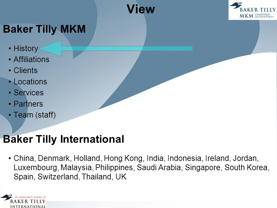 View Baker Tilly MKM History Affiliations Clients Locations Services Partners Team (staff) Baker Tilly International China, Denmark, Holland, Hong Kong, India, Indonesia, Ireland, Jordan, Luxembourg, Malaysia, Philippines, Saudi Arabia, Singapore, South Korea, Spain, Switzerland, Thailand, UK
