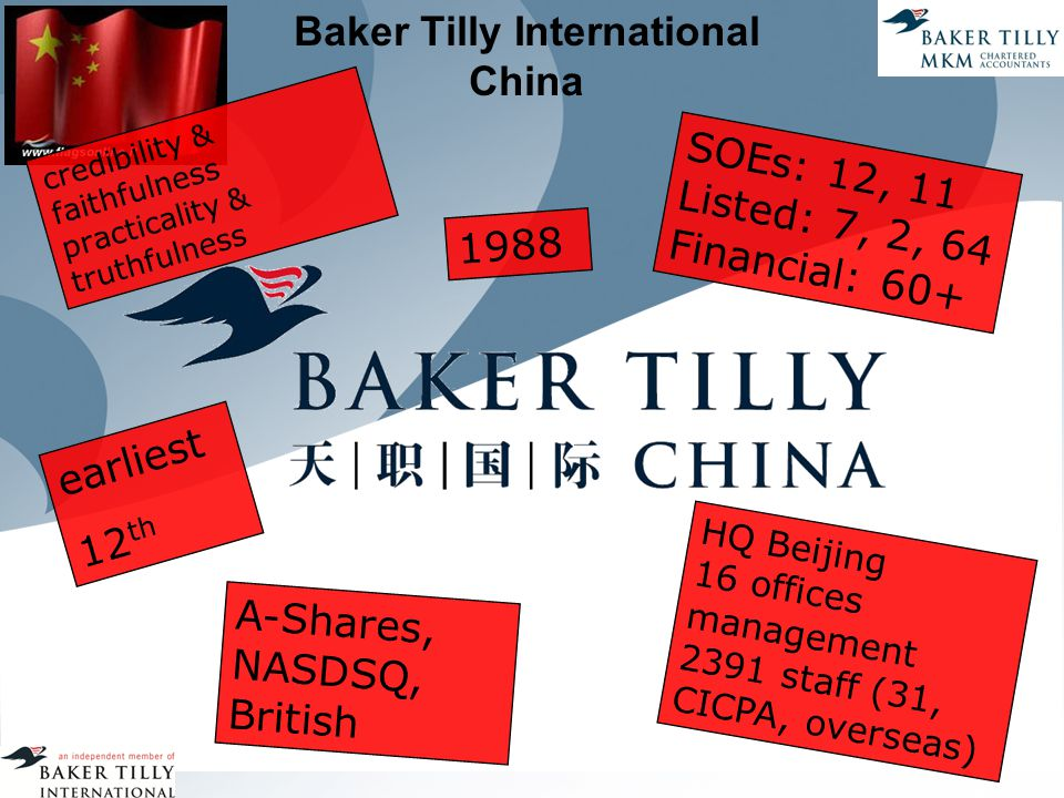 Baker Tilly International China 1988 credibility & faithfulness practicality & truthfulness SOEs: 12, 11 Listed: 7, 2, 64 Financial: 60+ HQ Beijing 16 offices management 2391 staff (31, CICPA, overseas) A-Shares, NASDSQ, British earliest 12 th