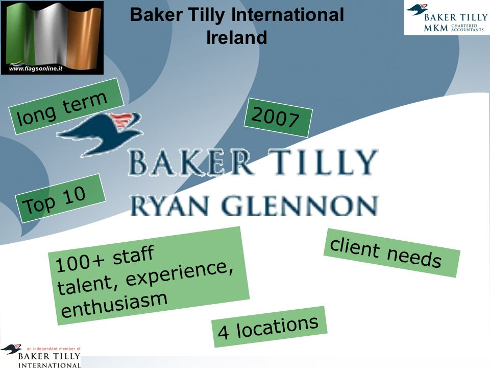 Baker Tilly International Ireland 2007 long term client needs 100+ staff talent, experience, enthusiasm 4 locations Top 10