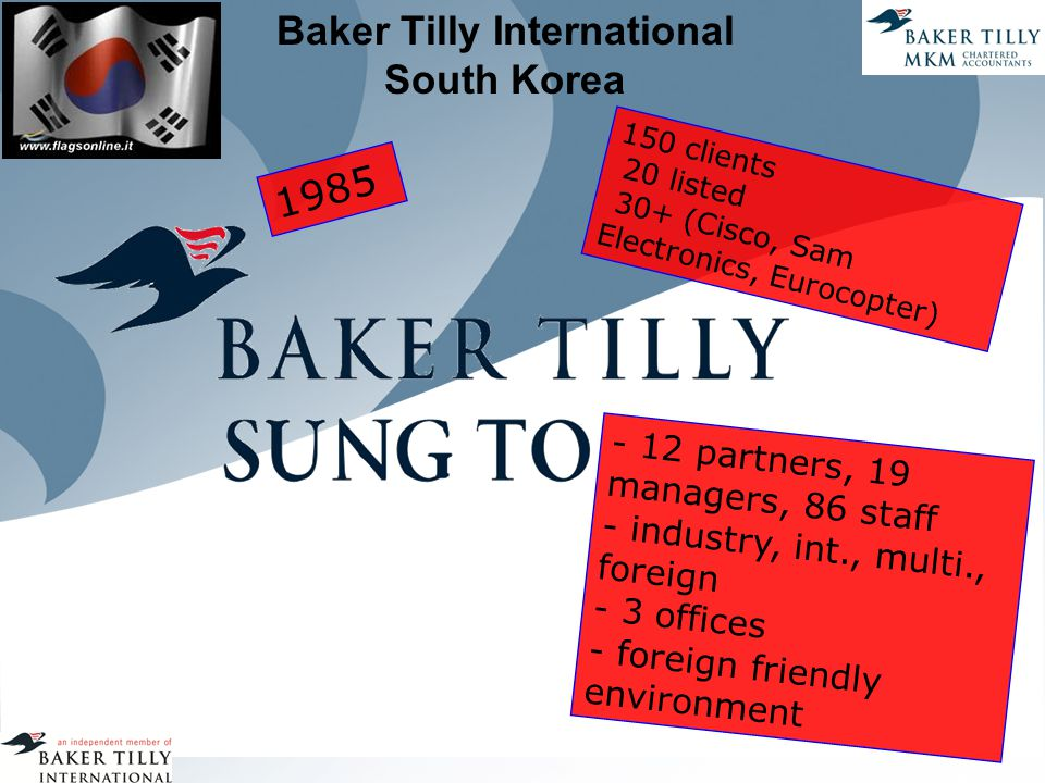 Baker Tilly International South Korea 1985 150 clients 20 listed 30+ (Cisco, Sam Electronics, Eurocopter) - 12 partners, 19 managers, 86 staff - industry, int., multi., foreign - 3 offices - foreign friendly environment