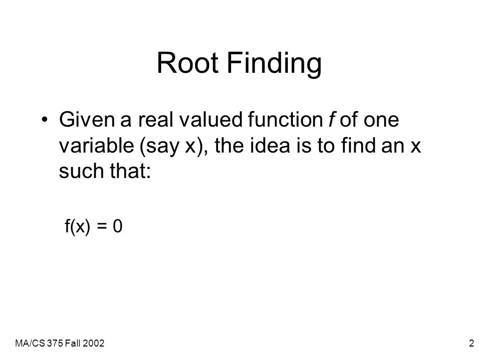 MA/CS 375 Fall 20022 Root Finding Given a real valued function f of one variable (say x), the idea is to find an x such that: f(x) = 0