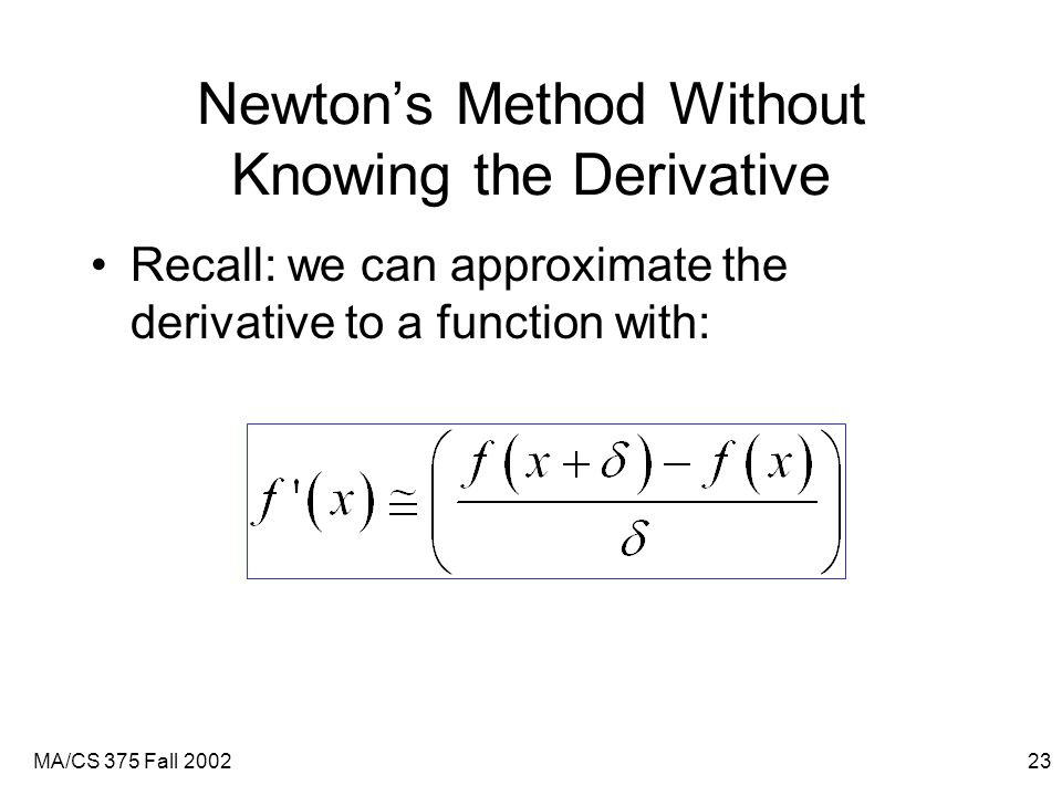 MA/CS 375 Fall 200223 Newton's Method Without Knowing the Derivative Recall: we can approximate the derivative to a function with:
