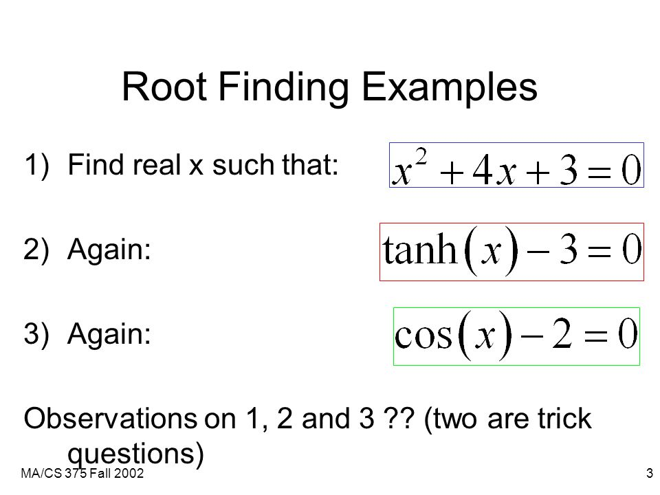 MA/CS 375 Fall 20023 Root Finding Examples 1)Find real x such that: 2)Again: 3)Again: Observations on 1, 2 and 3 .