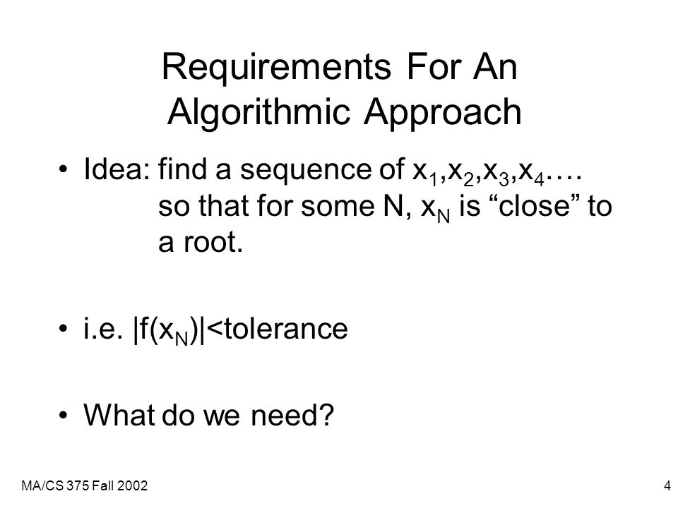 MA/CS 375 Fall 20024 Requirements For An Algorithmic Approach Idea: find a sequence of x 1,x 2,x 3,x 4 ….