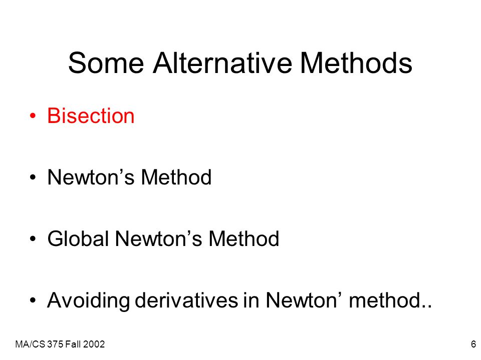 MA/CS 375 Fall 20026 Some Alternative Methods Bisection Newton's Method Global Newton's Method Avoiding derivatives in Newton' method..
