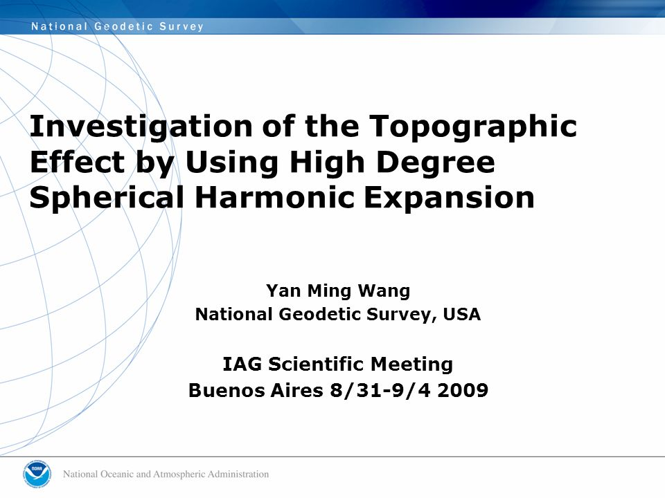 Investigation of the Topographic Effect by Using High Degree Spherical Harmonic Expansion Yan Ming Wang National Geodetic Survey, USA IAG Scientific Meeting Buenos Aires 8/31-9/4 2009