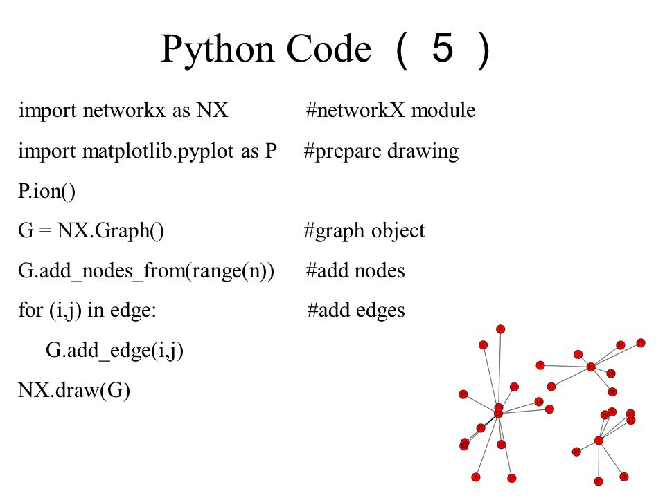Python Code (5) import networkx as NX #networkX module import matplotlib.pyplot as P #prepare drawing P.ion() G = NX.Graph() #graph object G.add_nodes_from(range(n)) #add nodes for (i,j) in edge: #add edges G.add_edge(i,j) NX.draw(G)