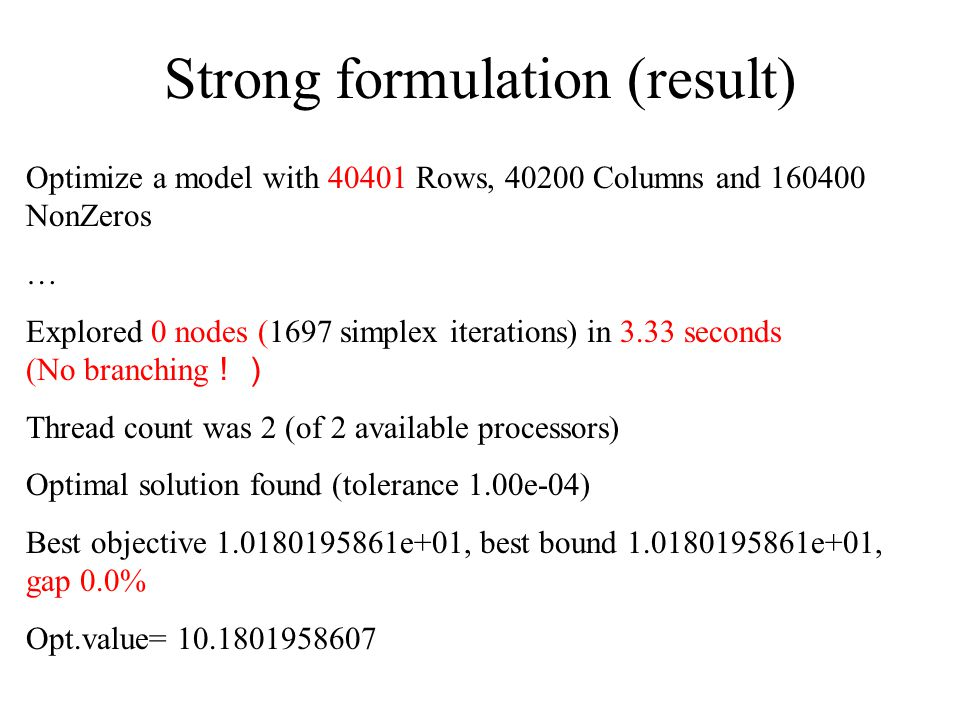 Optimize a model with 40401 Rows, 40200 Columns and 160400 NonZeros … Explored 0 nodes (1697 simplex iterations) in 3.33 seconds (No branching !) Thread count was 2 (of 2 available processors) Optimal solution found (tolerance 1.00e-04) Best objective 1.0180195861e+01, best bound 1.0180195861e+01, gap 0.0% Opt.value= 10.1801958607 Strong formulation (result)
