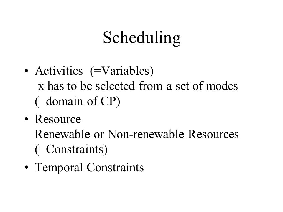 Scheduling Activities (=Variables) x has to be selected from a set of modes (=domain of CP) Resource Renewable or Non-renewable Resources (=Constraints) Temporal Constraints