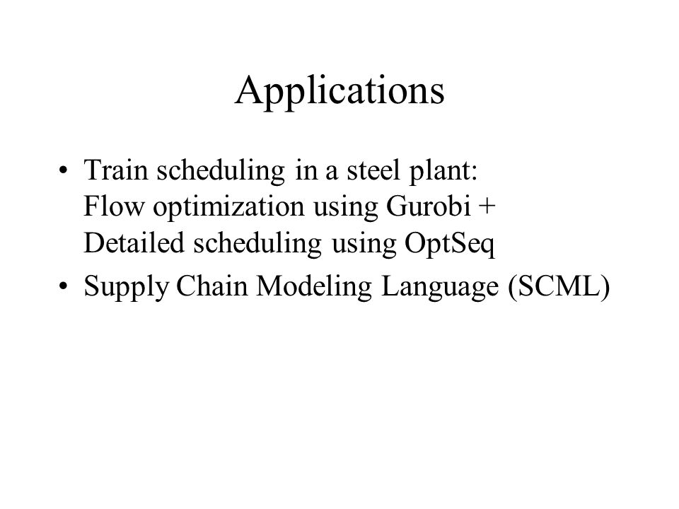 Applications Train scheduling in a steel plant: Flow optimization using Gurobi + Detailed scheduling using OptSeq Supply Chain Modeling Language (SCML)