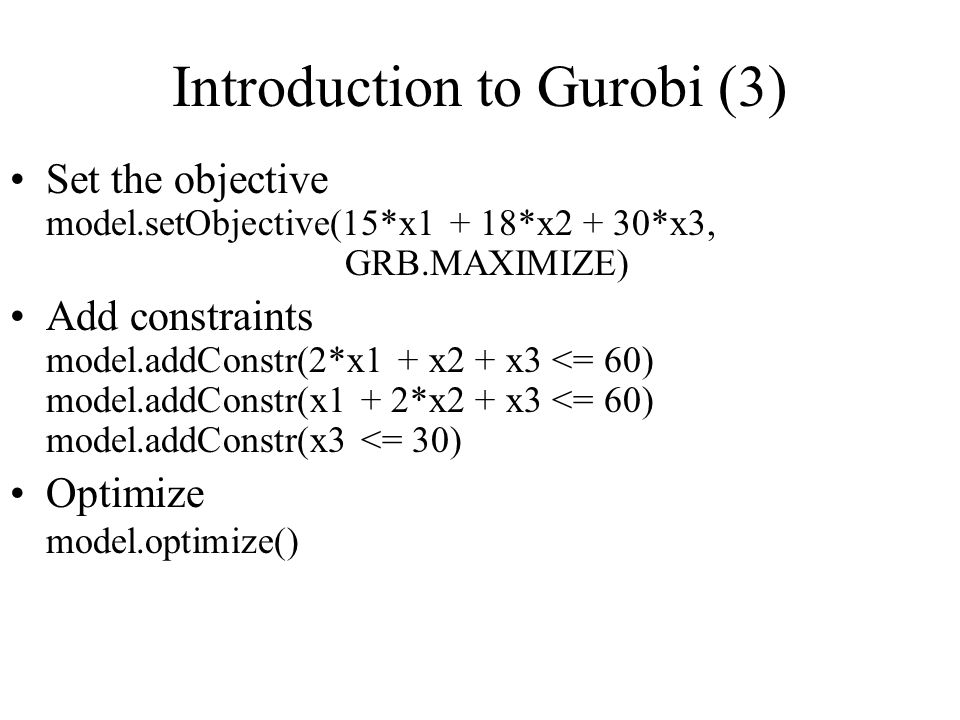 Introduction to Gurobi (3) Set the objective model.setObjective(15*x1 + 18*x2 + 30*x3, GRB.MAXIMIZE) Add constraints model.addConstr(2*x1 + x2 + x3 <= 60) model.addConstr(x1 + 2*x2 + x3 <= 60) model.addConstr(x3 <= 30) Optimize model.optimize()