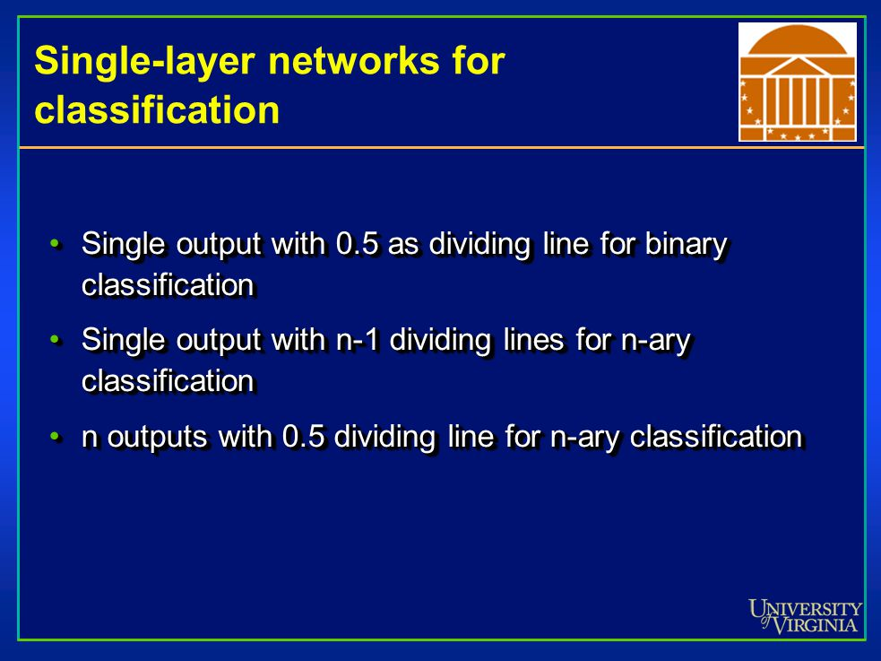 Single-layer networks for classification Single output with 0.5 as dividing line for binary classificationSingle output with 0.5 as dividing line for binary classification Single output with n-1 dividing lines for n-ary classificationSingle output with n-1 dividing lines for n-ary classification n outputs with 0.5 dividing line for n-ary classificationn outputs with 0.5 dividing line for n-ary classification Single output with 0.5 as dividing line for binary classificationSingle output with 0.5 as dividing line for binary classification Single output with n-1 dividing lines for n-ary classificationSingle output with n-1 dividing lines for n-ary classification n outputs with 0.5 dividing line for n-ary classificationn outputs with 0.5 dividing line for n-ary classification