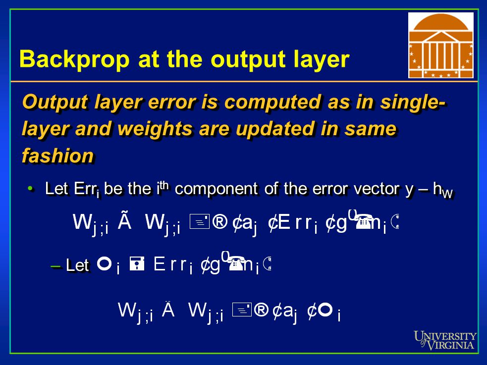 Backprop at the output layer Output layer error is computed as in single- layer and weights are updated in same fashion Let Err i be the i th component of the error vector y – h WLet Err i be the i th component of the error vector y – h W –Let Output layer error is computed as in single- layer and weights are updated in same fashion Let Err i be the i th component of the error vector y – h WLet Err i be the i th component of the error vector y – h W –Let