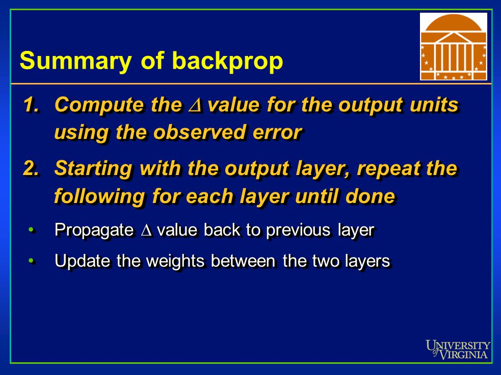Summary of backprop 1.Compute the  value for the output units using the observed error 2.Starting with the output layer, repeat the following for each layer until done Propagate  value back to previous layerPropagate  value back to previous layer Update the weights between the two layersUpdate the weights between the two layers 1.Compute the  value for the output units using the observed error 2.Starting with the output layer, repeat the following for each layer until done Propagate  value back to previous layerPropagate  value back to previous layer Update the weights between the two layersUpdate the weights between the two layers