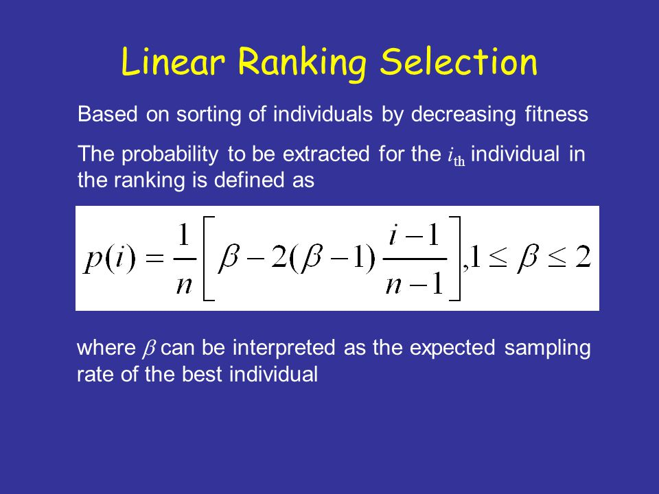 Linear Ranking Selection Based on sorting of individuals by decreasing fitness The probability to be extracted for the i th individual in the ranking is defined as where  can be interpreted as the expected sampling rate of the best individual