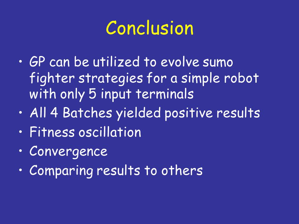 Conclusion GP can be utilized to evolve sumo fighter strategies for a simple robot with only 5 input terminals All 4 Batches yielded positive results Fitness oscillation Convergence Comparing results to others