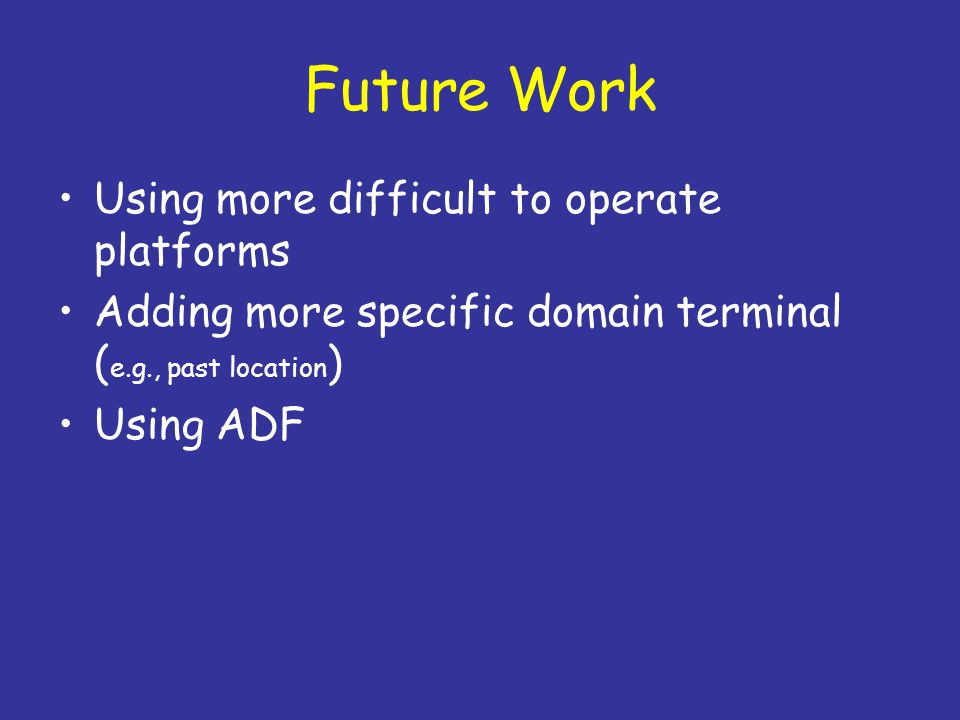 Future Work Using more difficult to operate platforms Adding more specific domain terminal ( e.g., past location ) Using ADF