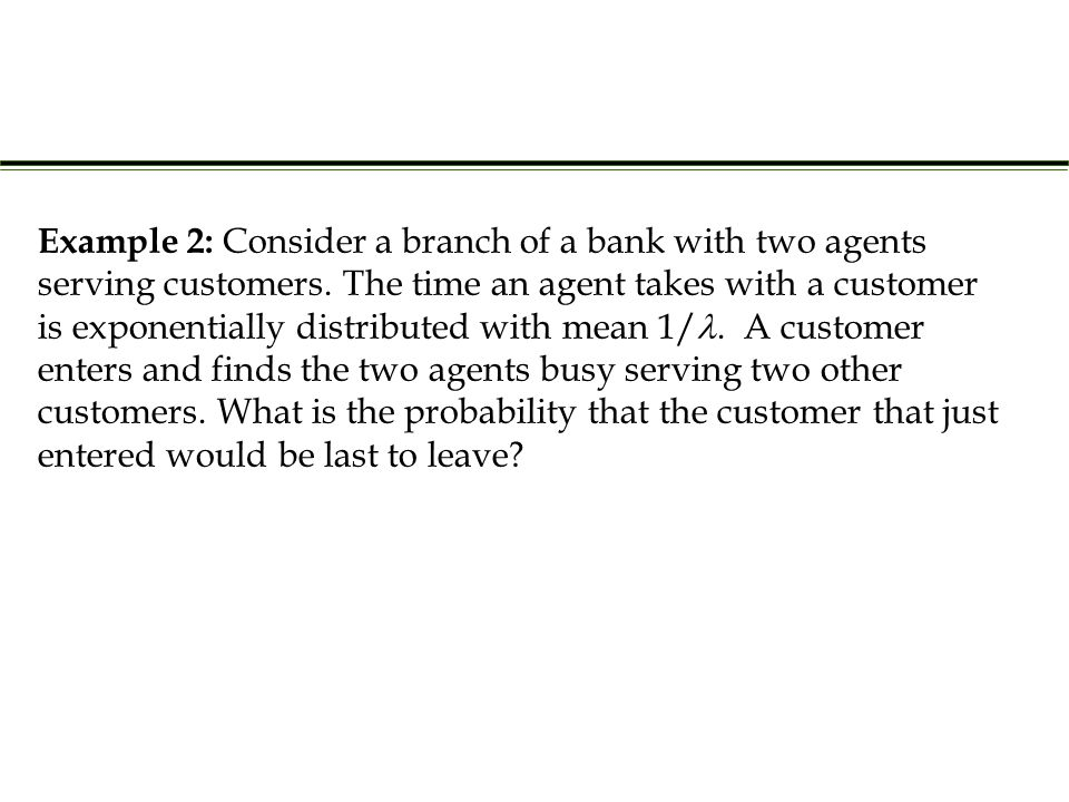 Example 2: Consider a branch of a bank with two agents serving customers.