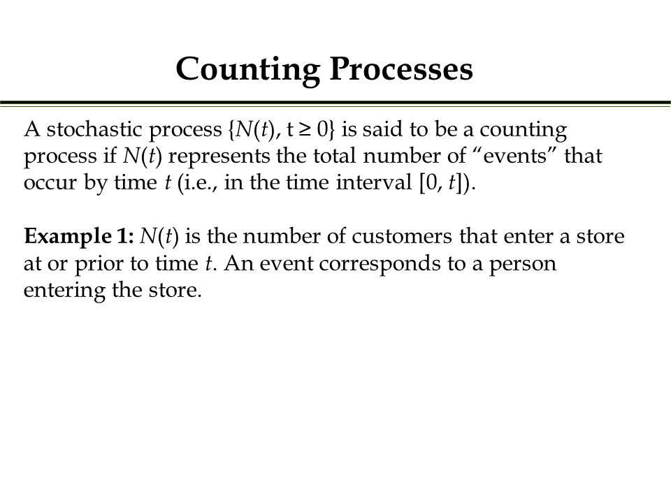 A stochastic process { N ( t ), t ≥ 0} is said to be a counting process if N ( t ) represents the total number of events that occur by time t (i.e., in the time interval [0, t ]).