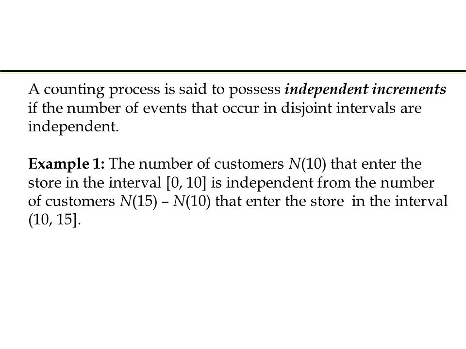 Example 1: The number of customers N (10) that enter the store in the interval [0, 10] is independent from the number of customers N (15) – N (10) that enter the store in the interval (10, 15].