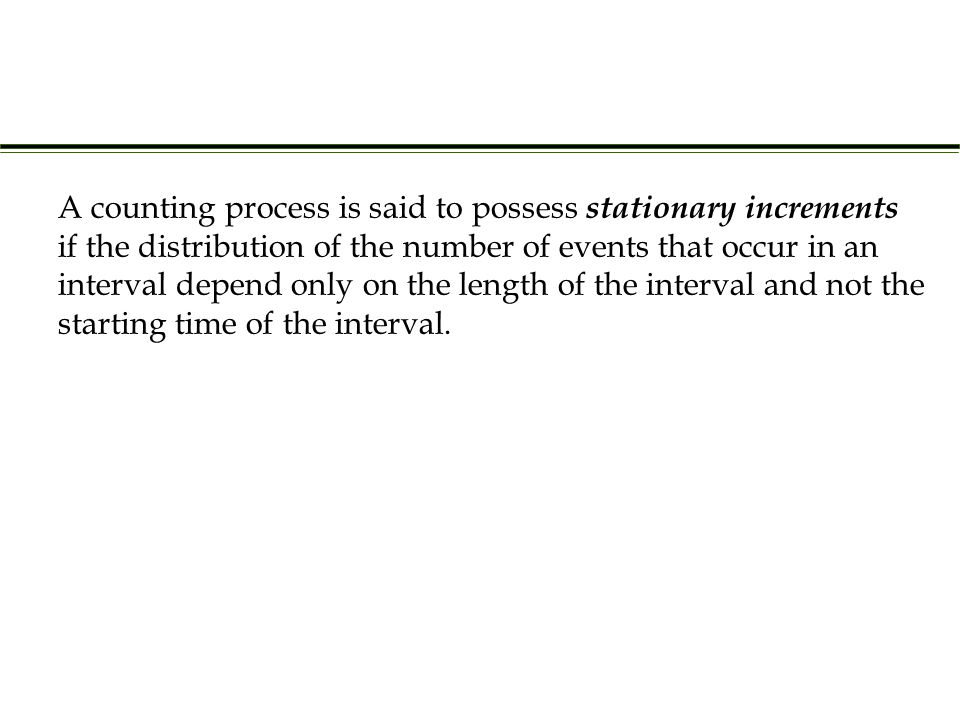 A counting process is said to possess stationary increments if the distribution of the number of events that occur in an interval depend only on the length of the interval and not the starting time of the interval.