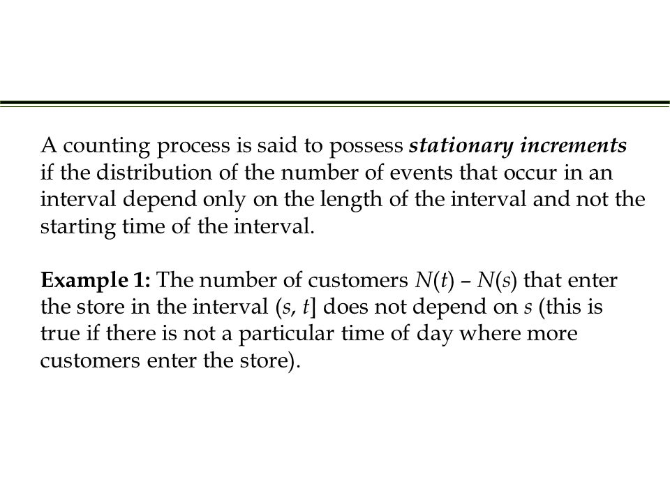 Example 1: The number of customers N ( t ) – N ( s ) that enter the store in the interval ( s, t ] does not depend on s (this is true if there is not a particular time of day where more customers enter the store).