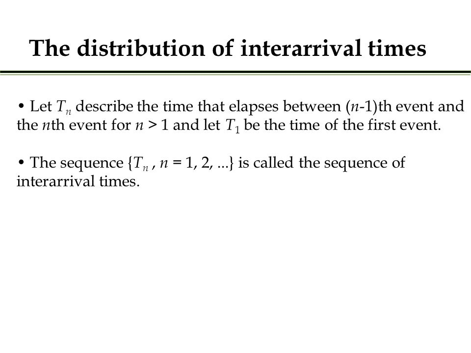 The distribution of interarrival times Let T n describe the time that elapses between ( n -1)th event and the n th event for n > 1 and let T 1 be the time of the first event.