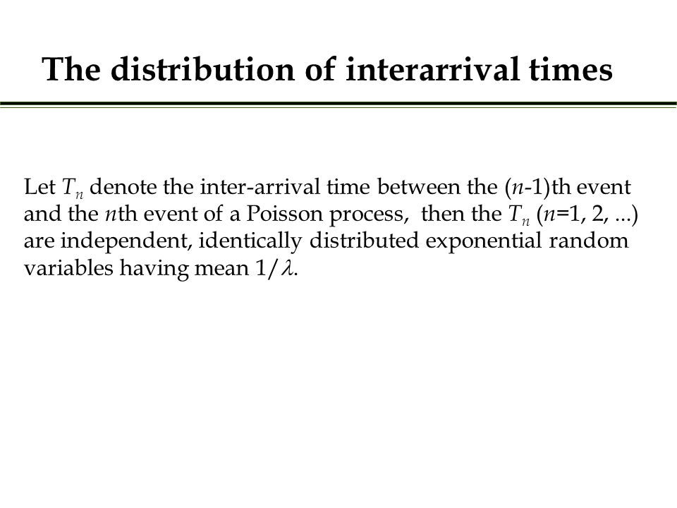 The distribution of interarrival times Let T n denote the inter-arrival time between the ( n -1)th event and the n th event of a Poisson process, then the T n ( n =1, 2,...) are independent, identically distributed exponential random variables having mean 1/.