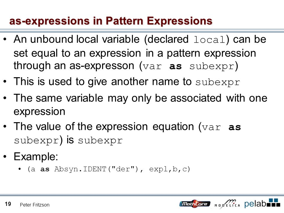 Peter Fritzson 19 as-expressions in Pattern Expressions An unbound local variable (declared local ) can be set equal to an expression in a pattern expression through an as-expresson ( var as subexpr ) This is used to give another name to subexpr The same variable may only be associated with one expression The value of the expression equation ( var as subexpr ) is subexpr Example: (a as Absyn.IDENT( der ), expl,b,c)