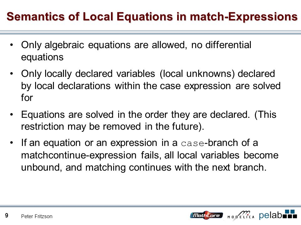 Peter Fritzson 9 Semantics of Local Equations in match-Expressions Only algebraic equations are allowed, no differential equations Only locally declared variables (local unknowns) declared by local declarations within the case expression are solved for Equations are solved in the order they are declared.