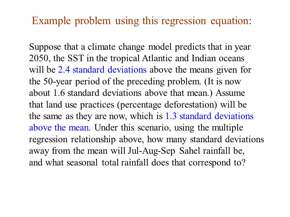 Example problem using this regression equation: Suppose that a climate change model predicts that in year 2050, the SST in the tropical Atlantic and Indian oceans will be 2.4 standard deviations above the means given for the 50-year period of the preceding problem.