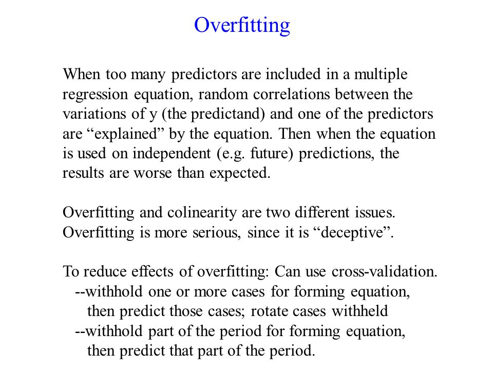 Overfitting When too many predictors are included in a multiple regression equation, random correlations between the variations of y (the predictand) and one of the predictors are explained by the equation.