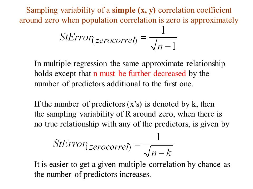 Sampling variability of a simple (x, y) correlation coefficient around zero when population correlation is zero is approximately In multiple regression the same approximate relationship holds except that n must be further decreased by the number of predictors additional to the first one.