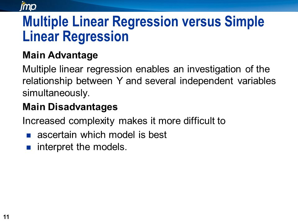 11 Multiple Linear Regression versus Simple Linear Regression Main Advantage Multiple linear regression enables an investigation of the relationship between Y and several independent variables simultaneously.