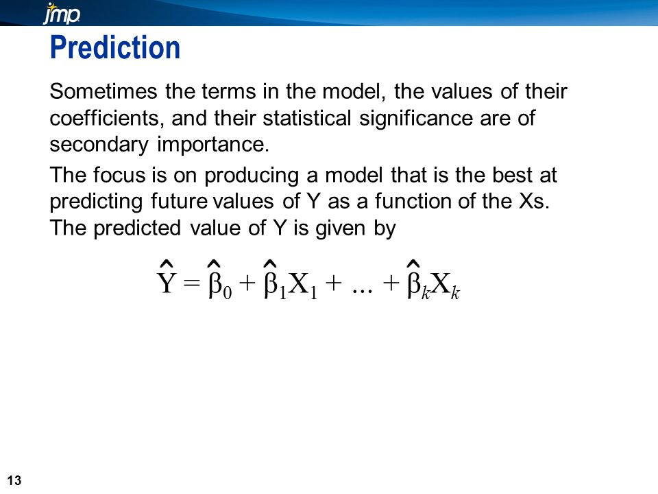 13 Prediction Sometimes the terms in the model, the values of their coefficients, and their statistical significance are of secondary importance.