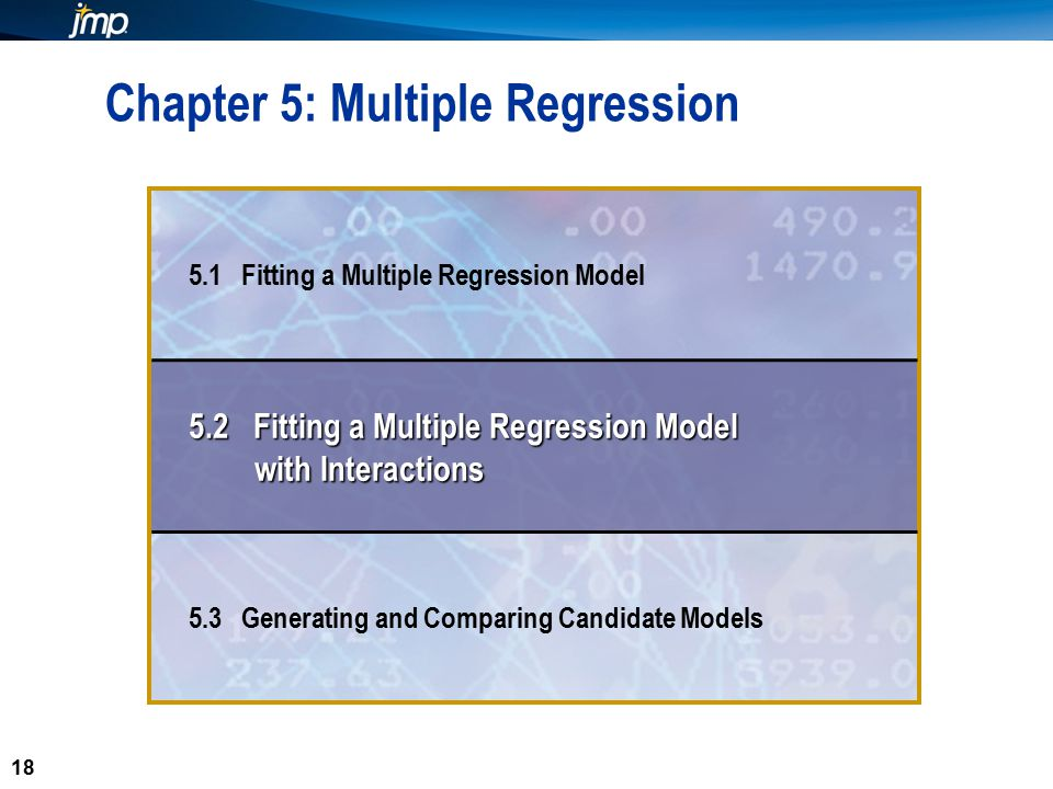 18 Chapter 5: Multiple Regression 5.1 Fitting a Multiple Regression Model 5.2 Fitting a Multiple Regression Model with Interactions 5.3 Generating and Comparing Candidate Models